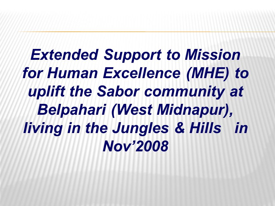 Extended Support to Mission for Human Excellence (MHE) to uplift the Sabor community at Belpahari (West Midnapur), living in the Jungles & Hills in Nov'2008