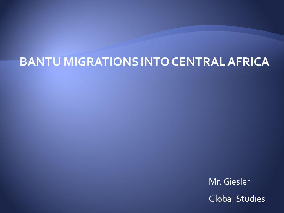 BANTU MIGRATIONS INTO CENTRAL AFRICA Mr. Giesler Global Studies