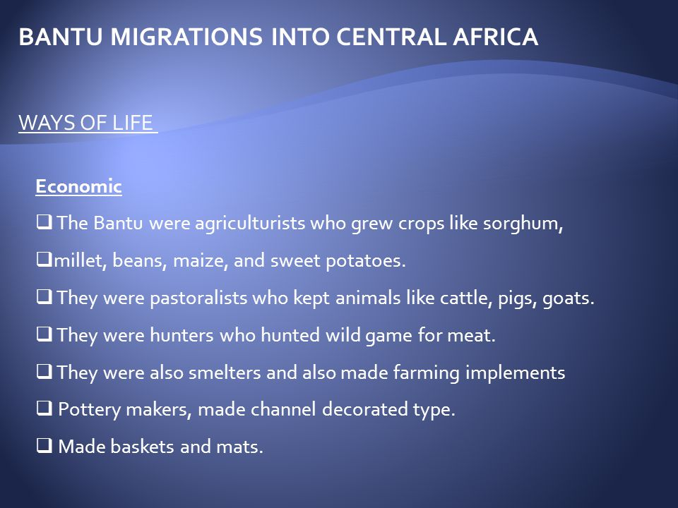 Economic  The Bantu were agriculturists who grew crops like sorghum,  millet, beans, maize, and sweet potatoes.  They were pastoralists who kept an