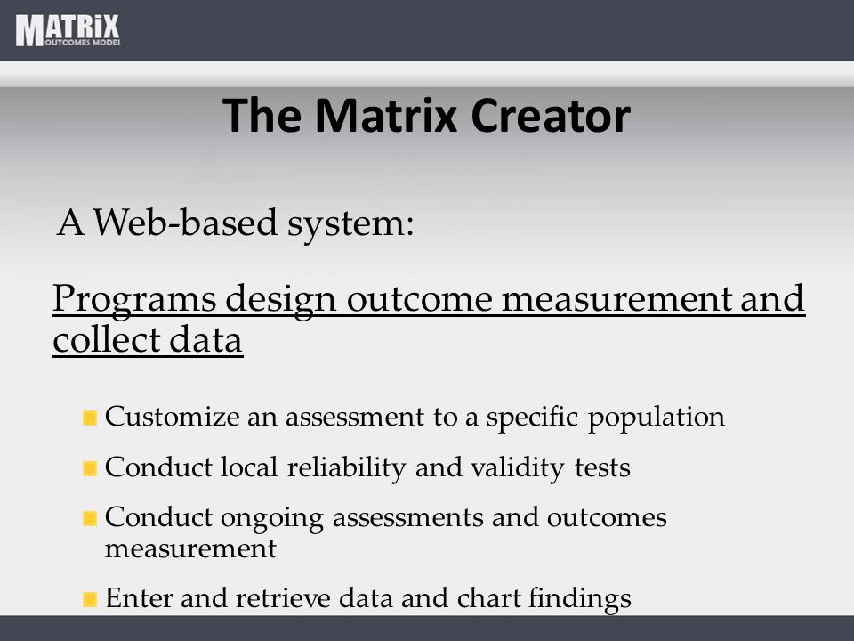 The Matrix Creator A Web-based system: Programs design outcome measurement and collect data Customize an assessment to a specific population Conduct local reliability and validity tests Conduct ongoing assessments and outcomes measurement Enter and retrieve data and chart findings