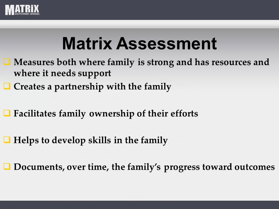Matrix Assessment  Measures both where family is strong and has resources and where it needs support  Creates a partnership with the family  Facilitates family ownership of their efforts  Helps to develop skills in the family  Documents, over time, the family's progress toward outcomes