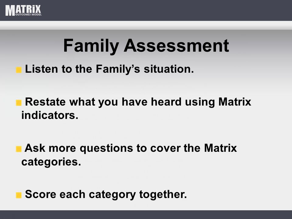 Family Assessment Listen to the Family's situation. Restate what you have heard using Matrix indicators. Ask more questions to cover the Matrix catego