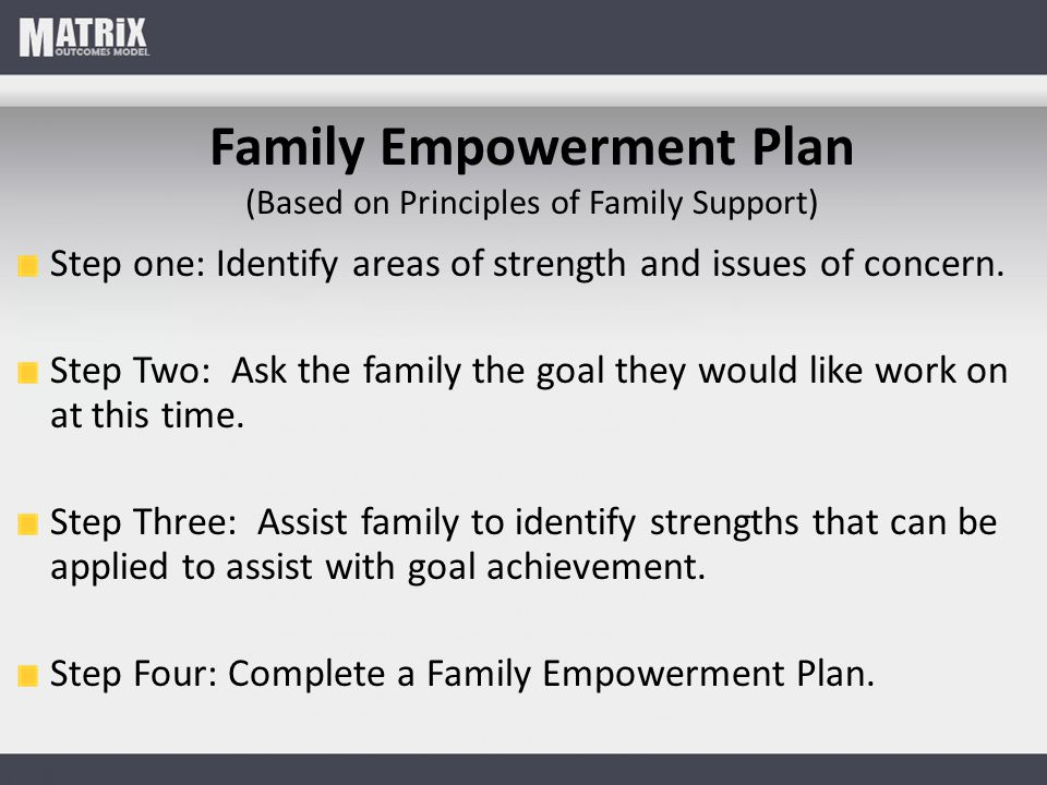 Family Empowerment Plan (Based on Principles of Family Support) Step one: Identify areas of strength and issues of concern. Step Two: Ask the family t