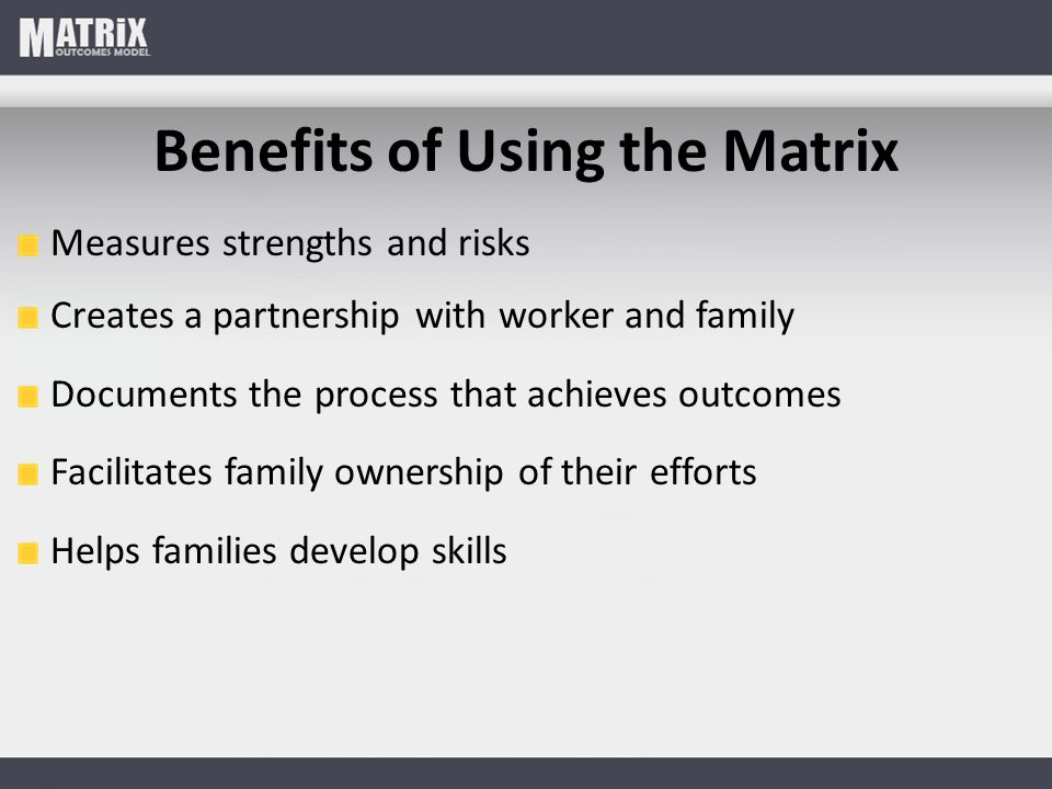Benefits of Using the Matrix Measures strengths and risks Creates a partnership with worker and family Documents the process that achieves outcomes Fa