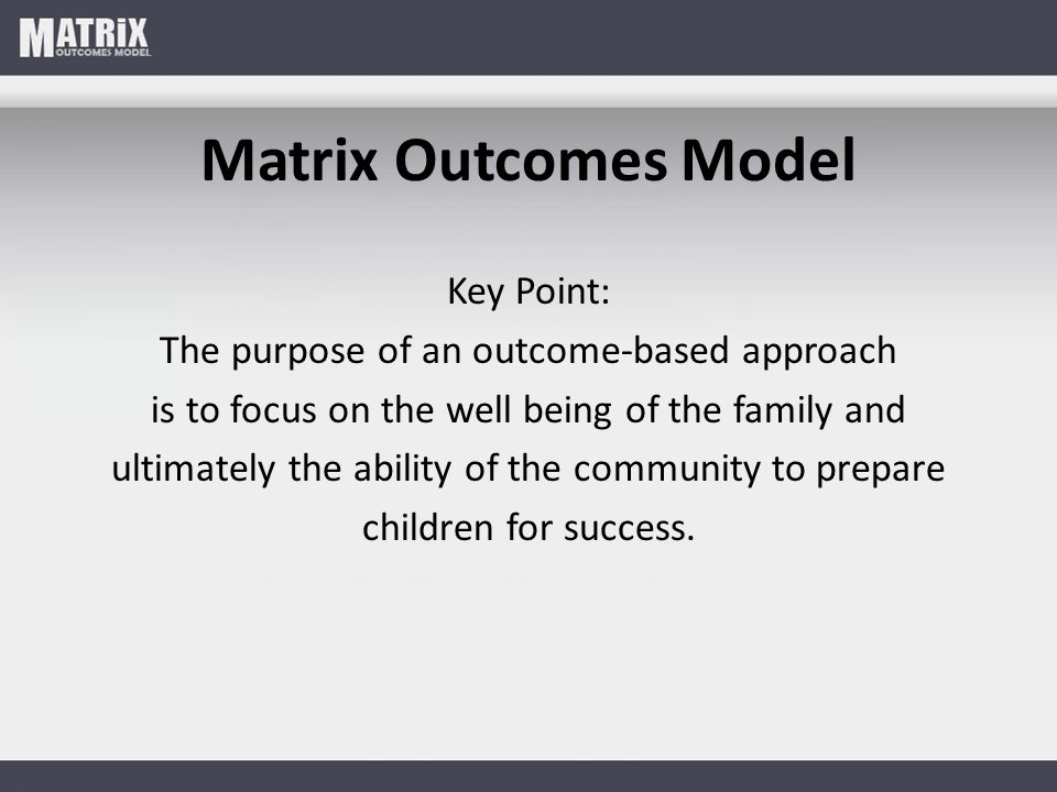 Matrix Outcomes Model Key Point: The purpose of an outcome-based approach is to focus on the well being of the family and ultimately the ability of the community to prepare children for success.