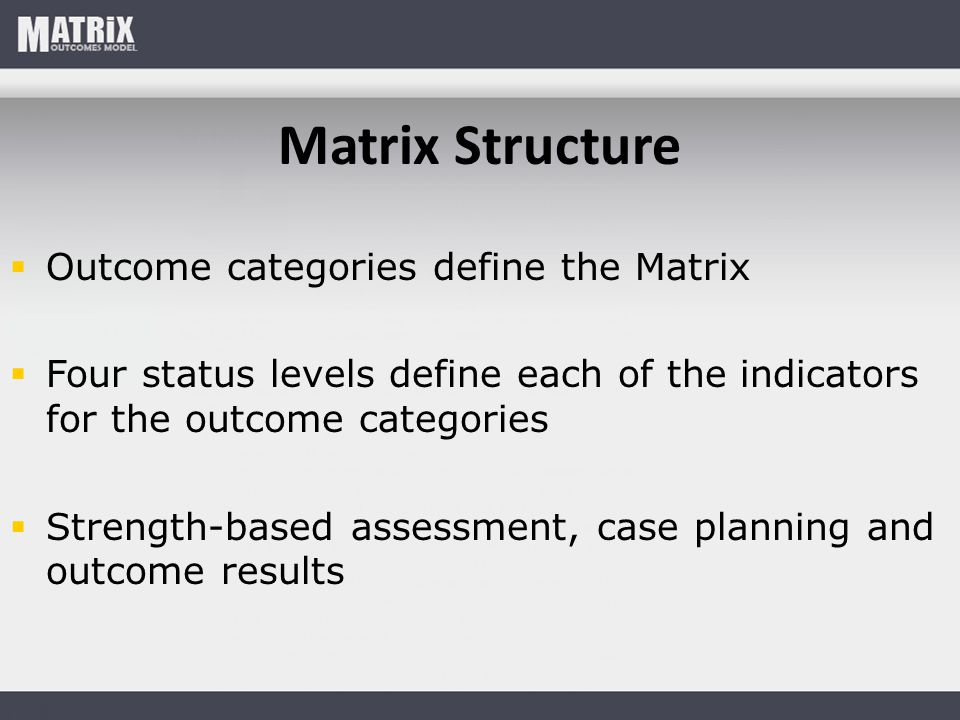 Matrix Structure  Outcome categories define the Matrix  Four status levels define each of the indicators for the outcome categories  Strength-based assessment, case planning and outcome results
