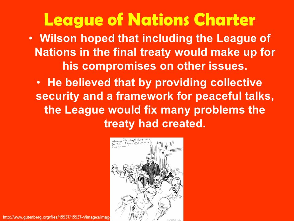 League of Nations Charter Wilson hoped that including the League of Nations in the final treaty would make up for his compromises on other issues.