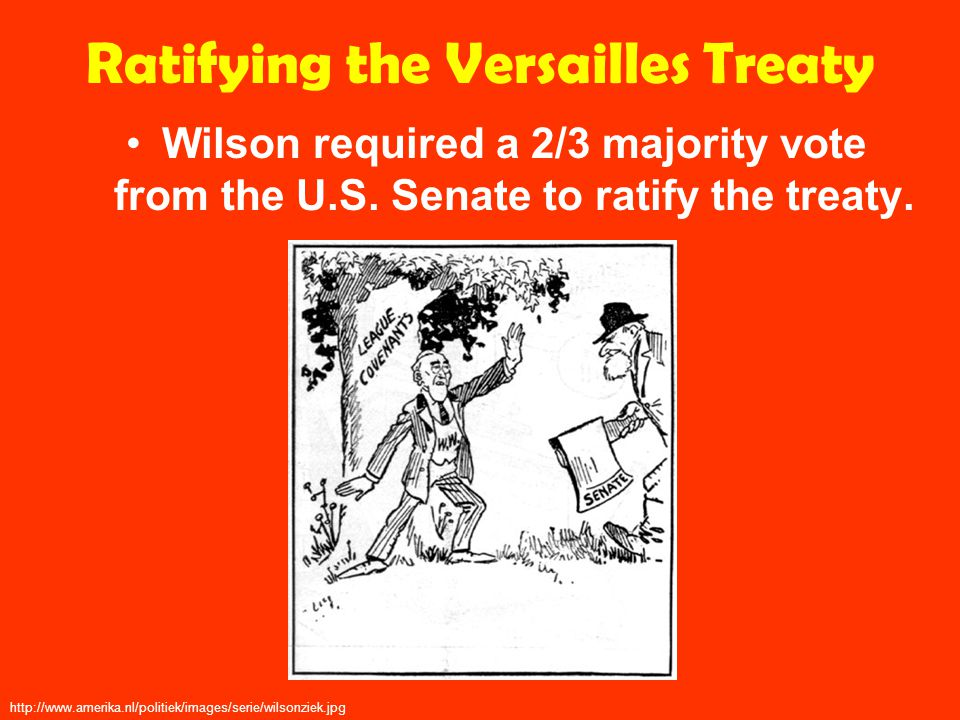 Ratifying the Versailles Treaty Wilson required a 2/3 majority vote from the U.S.