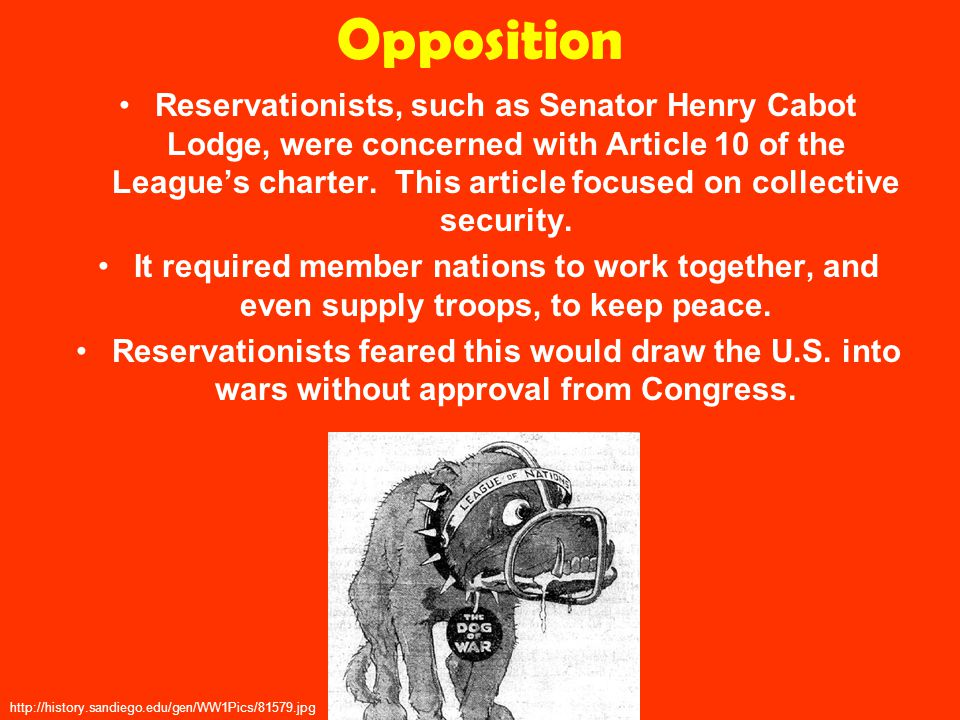 Opposition Reservationists, such as Senator Henry Cabot Lodge, were concerned with Article 10 of the League's charter.