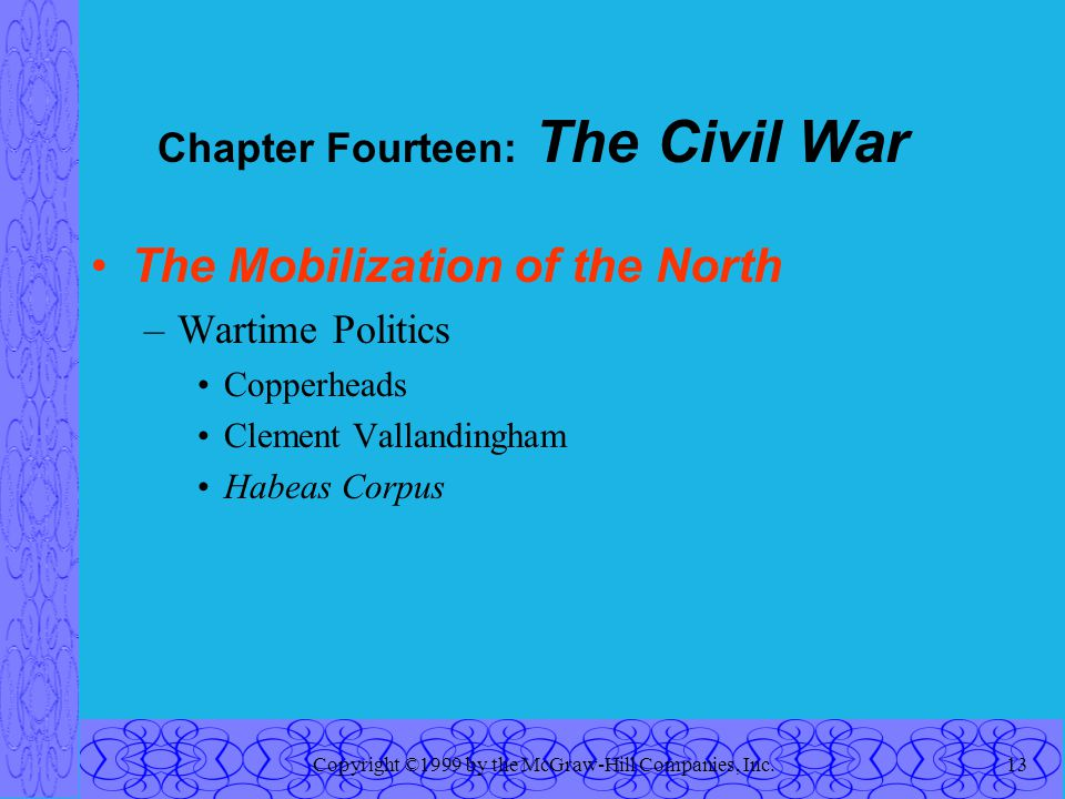 Copyright ©1999 by the McGraw-Hill Companies, Inc.13 Chapter Fourteen: The Civil War The Mobilization of the North –Wartime Politics Copperheads Clement Vallandingham Habeas Corpus