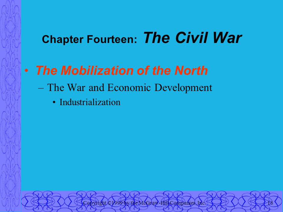 Copyright ©1999 by the McGraw-Hill Companies, Inc.16 Chapter Fourteen: The Civil War The Mobilization of the North –The War and Economic Development Industrialization