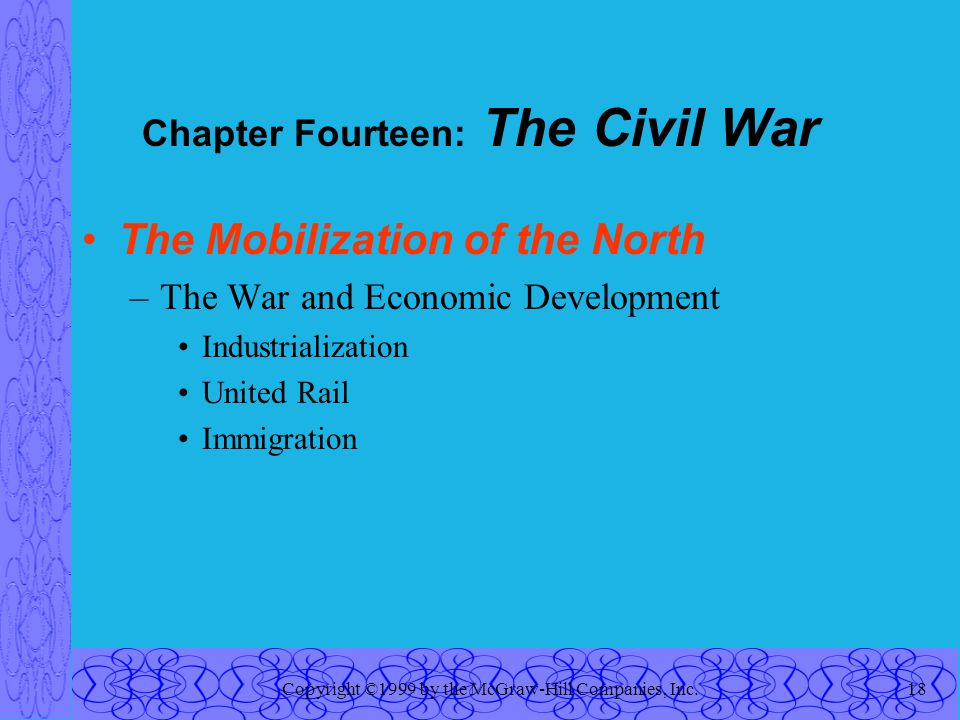 Copyright ©1999 by the McGraw-Hill Companies, Inc.18 Chapter Fourteen: The Civil War The Mobilization of the North –The War and Economic Development Industrialization United Rail Immigration