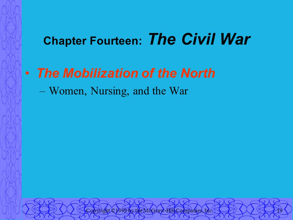 Copyright ©1999 by the McGraw-Hill Companies, Inc.19 Chapter Fourteen: The Civil War The Mobilization of the North –Women, Nursing, and the War