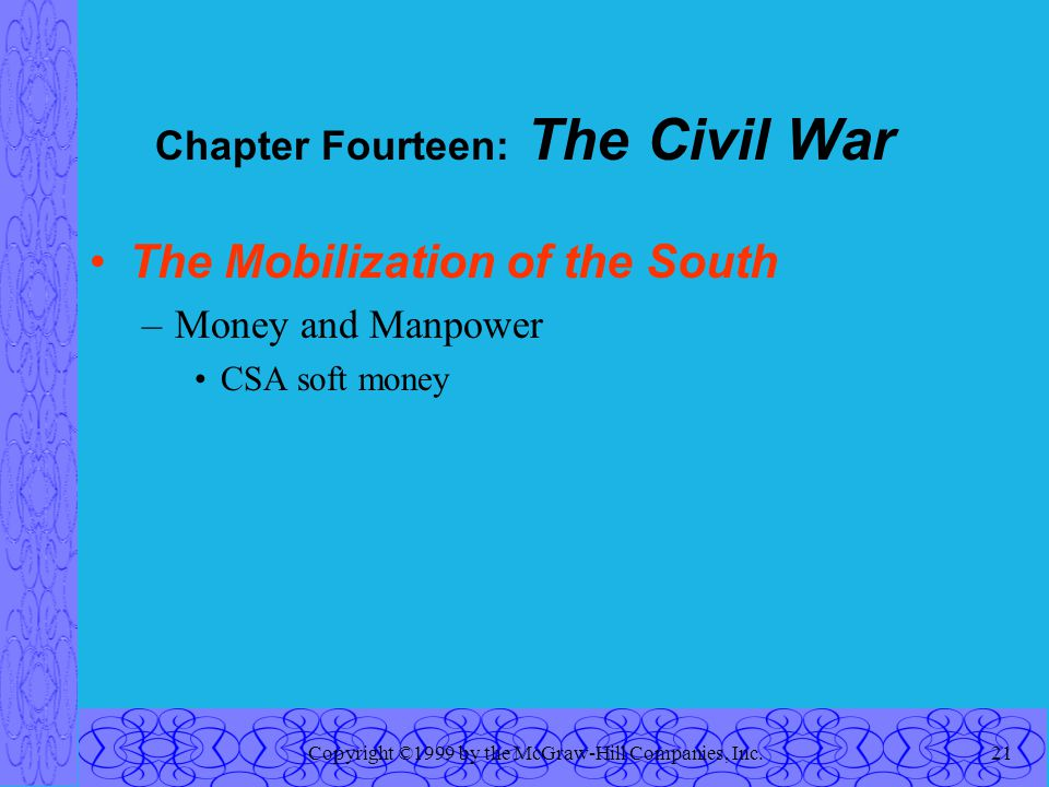 Copyright ©1999 by the McGraw-Hill Companies, Inc.21 Chapter Fourteen: The Civil War The Mobilization of the South –Money and Manpower CSA soft money