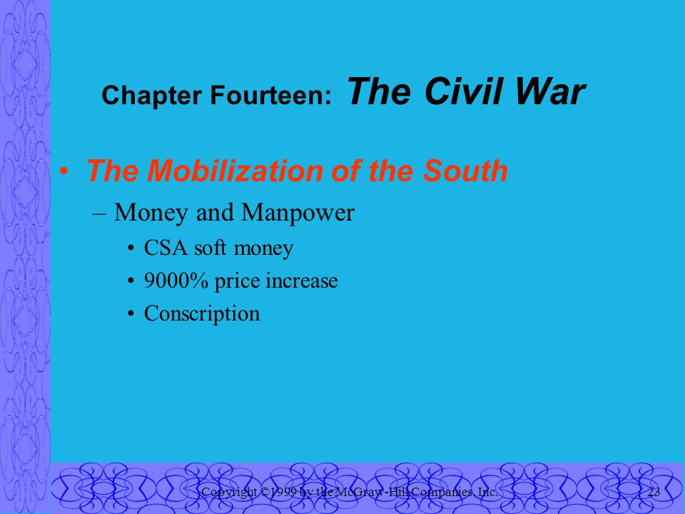 Copyright ©1999 by the McGraw-Hill Companies, Inc.23 Chapter Fourteen: The Civil War The Mobilization of the South –Money and Manpower CSA soft money 9000% price increase Conscription