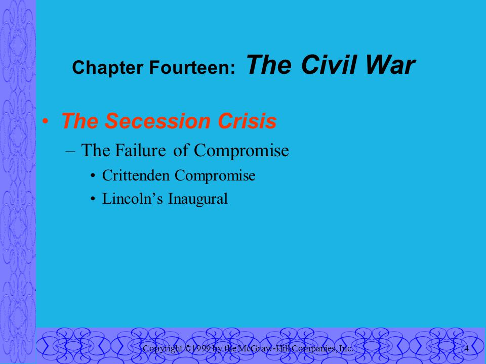 Copyright ©1999 by the McGraw-Hill Companies, Inc.4 Chapter Fourteen: The Civil War The Secession Crisis –The Failure of Compromise Crittenden Compromise Lincoln's Inaugural