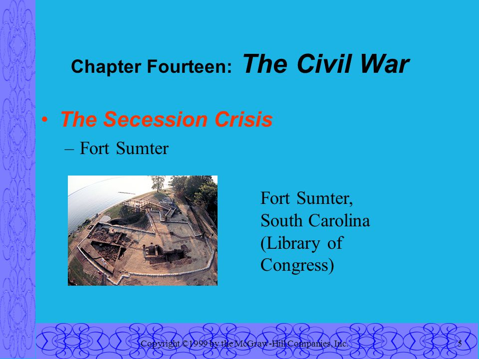 Copyright ©1999 by the McGraw-Hill Companies, Inc.5 Chapter Fourteen: The Civil War The Secession Crisis –Fort Sumter Fort Sumter, South Carolina (Library of Congress)
