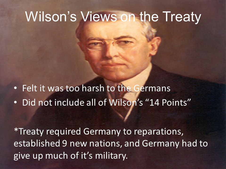 """Wilson's Views on the Treaty Felt it was too harsh to the Germans Did not include all of Wilson's """"14 Points"""" *Treaty required Germany to reparations,"""