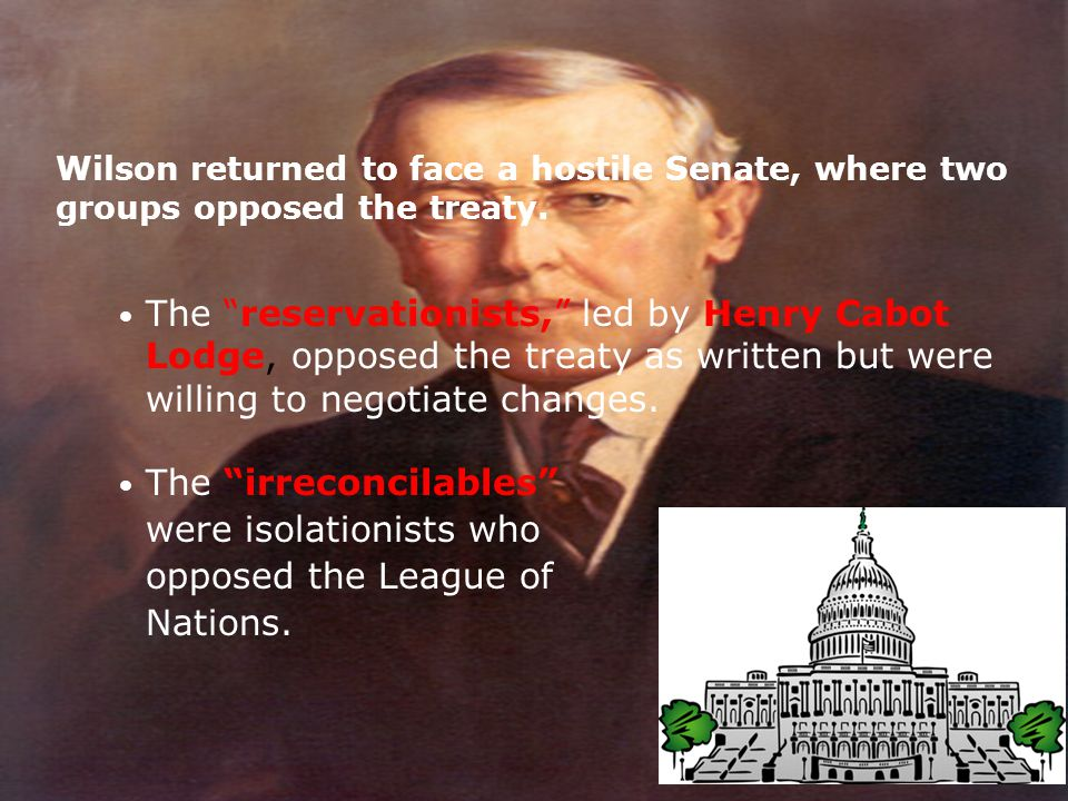 """Wilson returned to face a hostile Senate, where two groups opposed the treaty. The """"irreconcilables"""" were isolationists who opposed the League of Nati"""