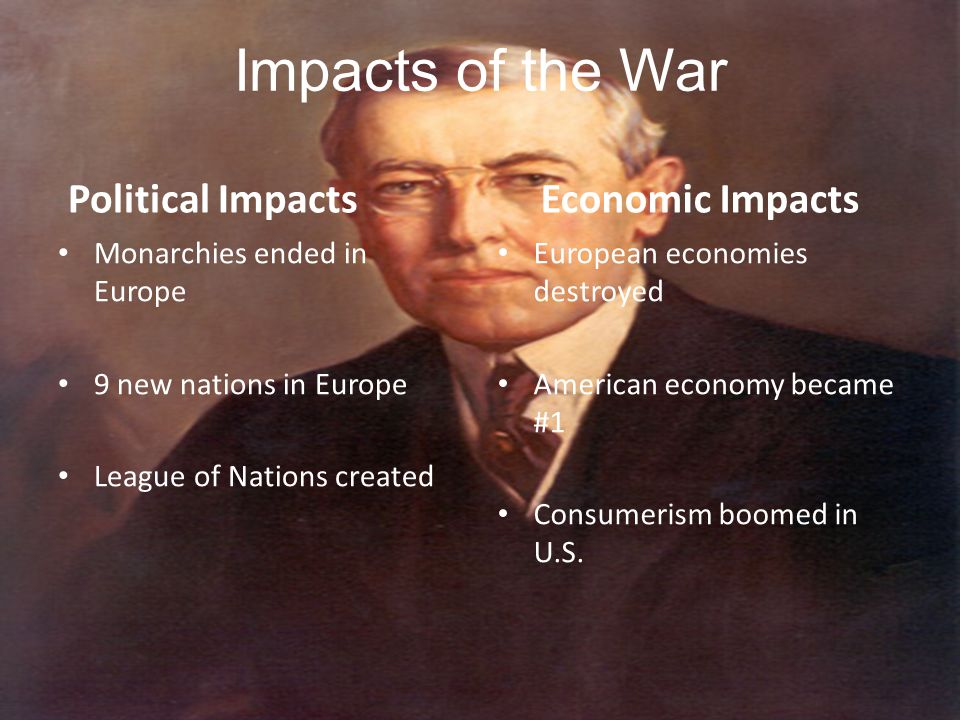 Impacts of the War Political Impacts Monarchies ended in Europe 9 new nations in Europe League of Nations created Economic Impacts European economies