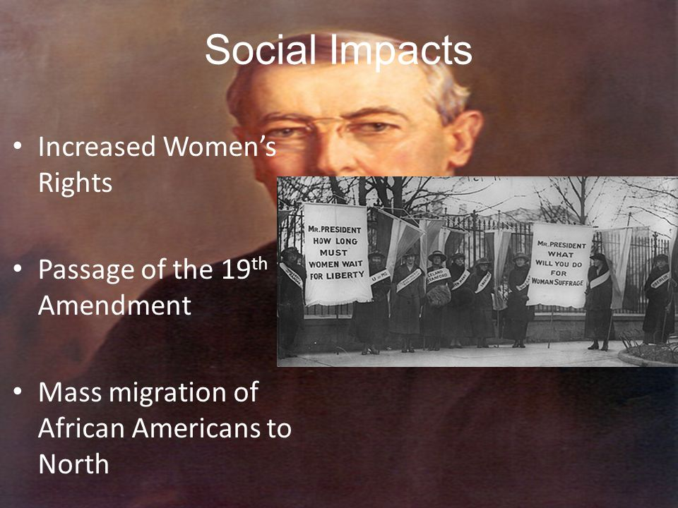 Social Impacts Increased Women's Rights Passage of the 19 th Amendment Mass migration of African Americans to North