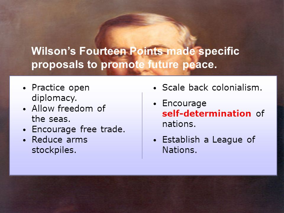 Wilson's Fourteen Points made specific proposals to promote future peace. Practice open diplomacy. Allow freedom of the seas. Encourage free trade. Re