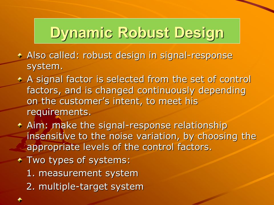 Dynamic Robust Design Also called: robust design in signal-response system. A signal factor is selected from the set of control factors, and is change