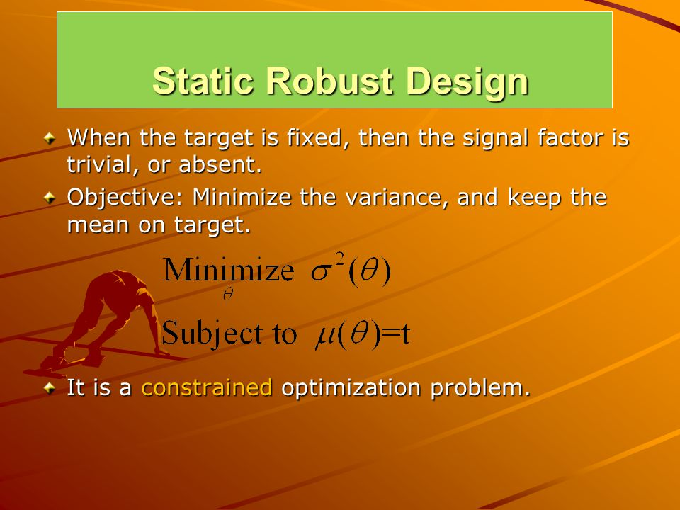 Static Robust Design When the target is fixed, then the signal factor is trivial, or absent. Objective: Minimize the variance, and keep the mean on ta