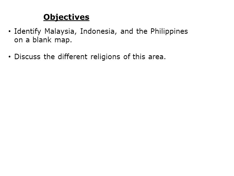 Objectives Identify Malaysia, Indonesia, and the Philippines on a blank map.