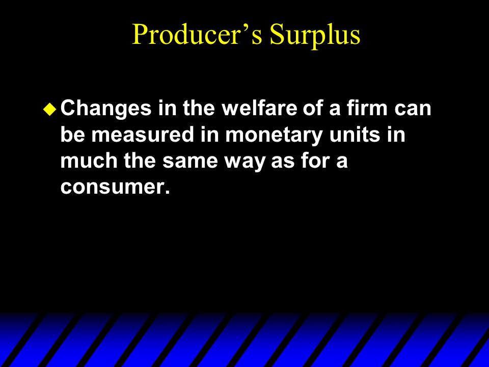  Changes in the welfare of a firm can be measured in monetary units in much the same way as for a consumer.