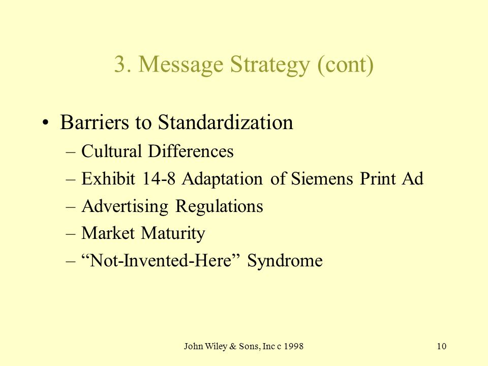John Wiley & Sons, Inc c 199810 3. Message Strategy (cont) Barriers to Standardization –Cultural Differences –Exhibit 14-8 Adaptation of Siemens Print