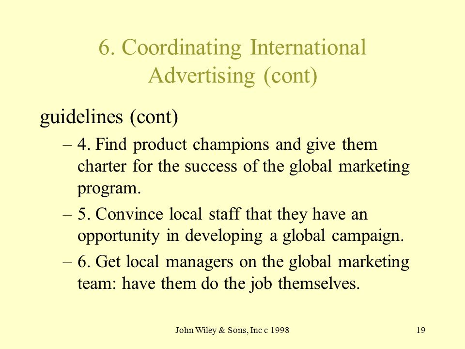 John Wiley & Sons, Inc c 199819 6. Coordinating International Advertising (cont) guidelines (cont) –4. Find product champions and give them charter fo