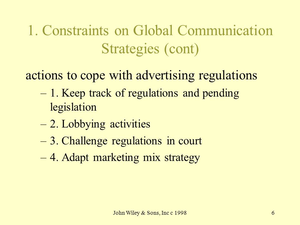 John Wiley & Sons, Inc c 19986 1. Constraints on Global Communication Strategies (cont) actions to cope with advertising regulations –1. Keep track of