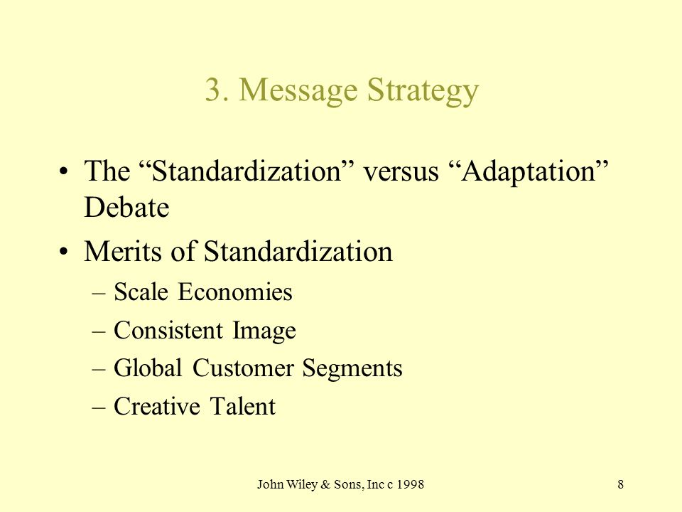 "John Wiley & Sons, Inc c 19988 3. Message Strategy The ""Standardization"" versus ""Adaptation"" Debate Merits of Standardization –Scale Economies –Consis"