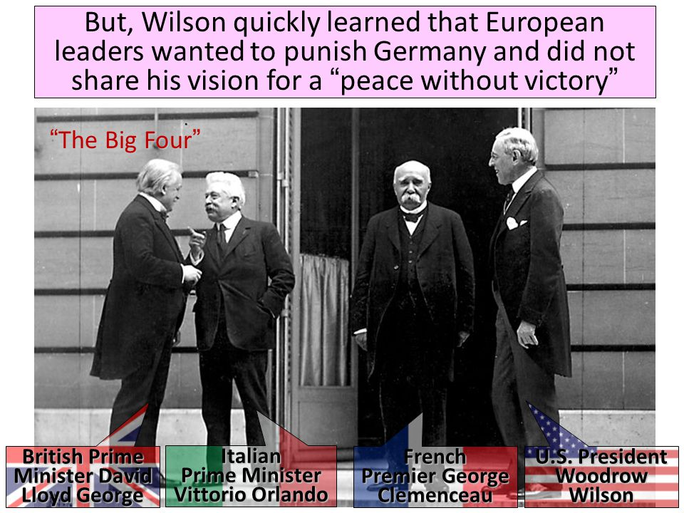 "But, Wilson quickly learned that European leaders wanted to punish Germany and did not share his vision for a ""peace without victory"" British Prime Mi"