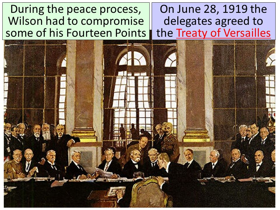 During the peace process, Wilson had to compromise some of his Fourteen Points On June 28, 1919 the delegates agreed to the Treaty of VersaillesTreaty
