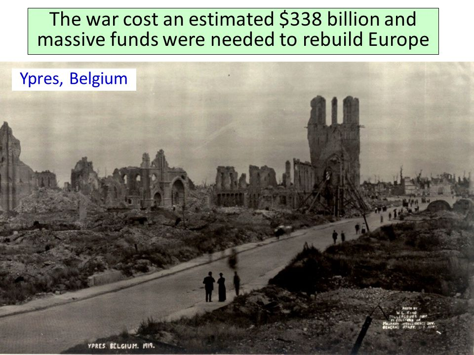 The war cost an estimated $338 billion and massive funds were needed to rebuild Europe Ypres, Belgium