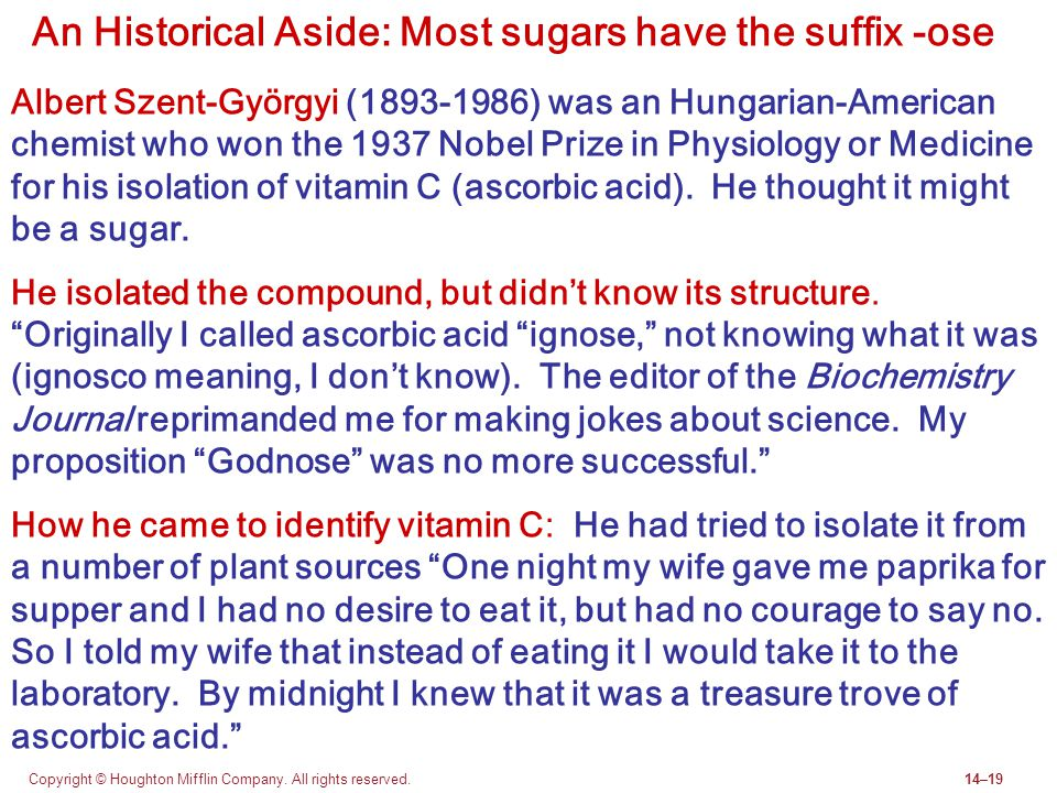 Copyright © Houghton Mifflin Company. All rights reserved.14–19 An Historical Aside: Most sugars have the suffix -ose Albert Szent-Györgyi (1893-1986)