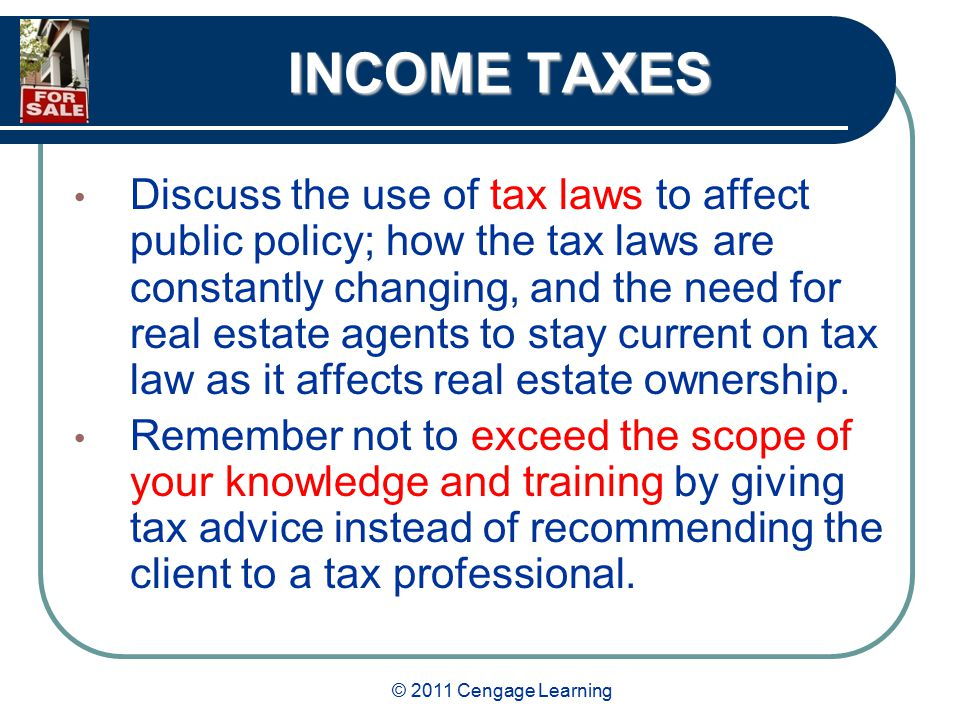 © 2011 Cengage Learning INCOME TAXES Discuss the use of tax laws to affect public policy; how the tax laws are constantly changing, and the need for real estate agents to stay current on tax law as it affects real estate ownership.