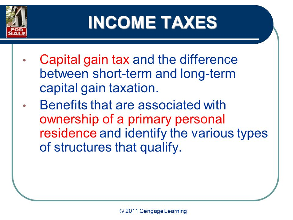 © 2011 Cengage Learning INCOME TAXES Capital gain tax and the difference between short-term and long-term capital gain taxation.