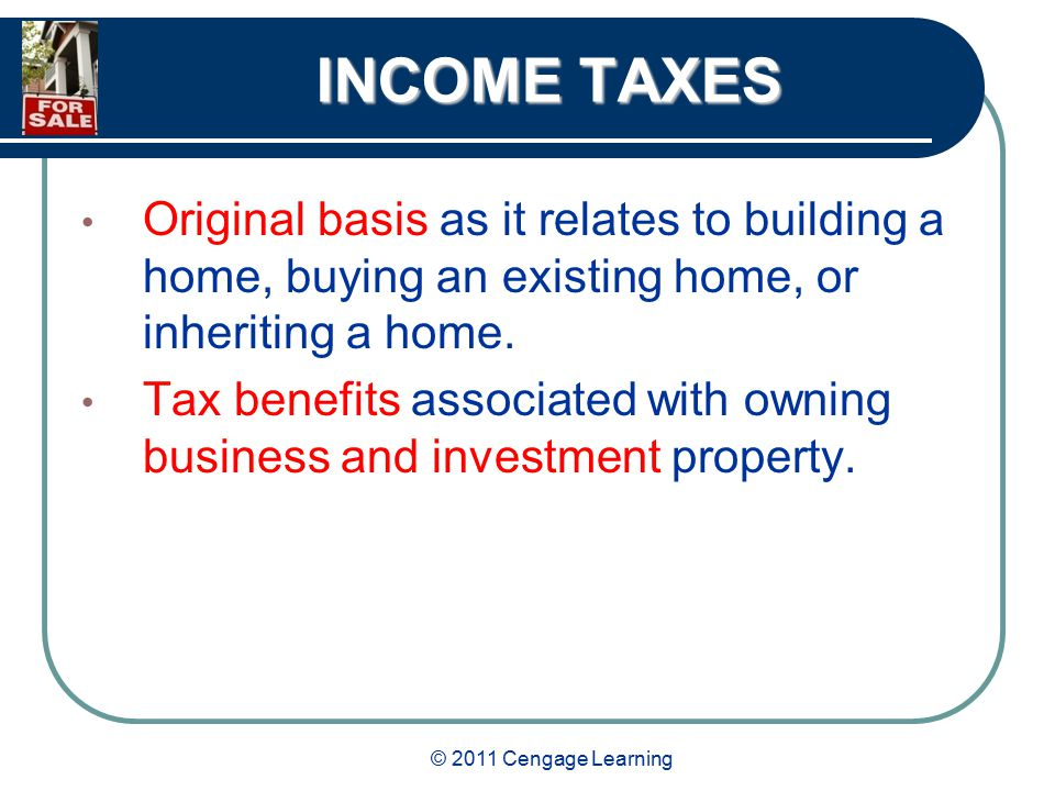 © 2011 Cengage Learning INCOME TAXES Original basis as it relates to building a home, buying an existing home, or inheriting a home.