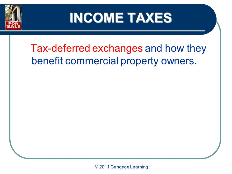 © 2011 Cengage Learning INCOME TAXES Tax-deferred exchanges and how they benefit commercial property owners.
