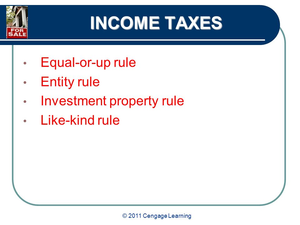 © 2011 Cengage Learning INCOME TAXES Equal-or-up rule Entity rule Investment property rule Like-kind rule
