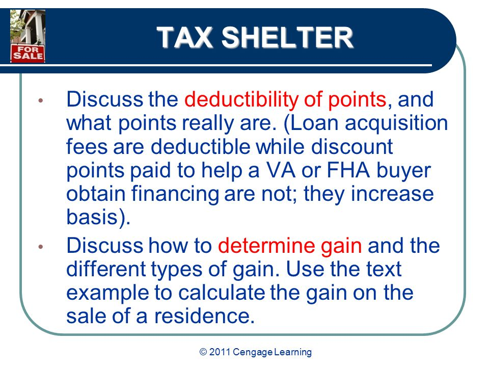 © 2011 Cengage Learning TAX SHELTER Discuss the deductibility of points, and what points really are.