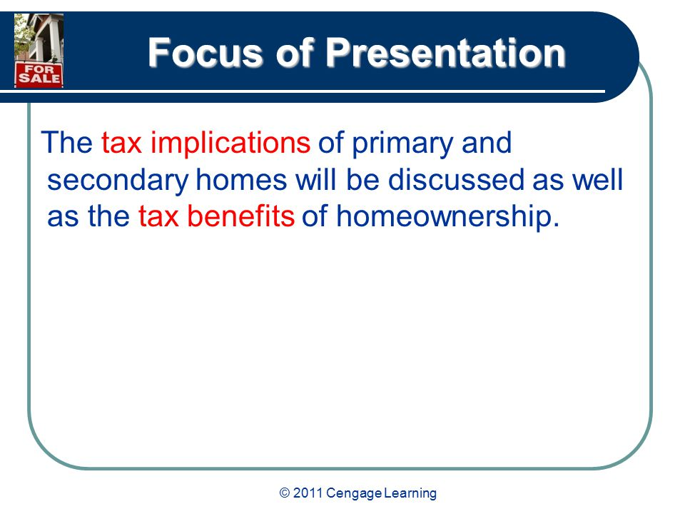 © 2011 Cengage Learning Focus of Presentation The tax implications of primary and secondary homes will be discussed as well as the tax benefits of homeownership.