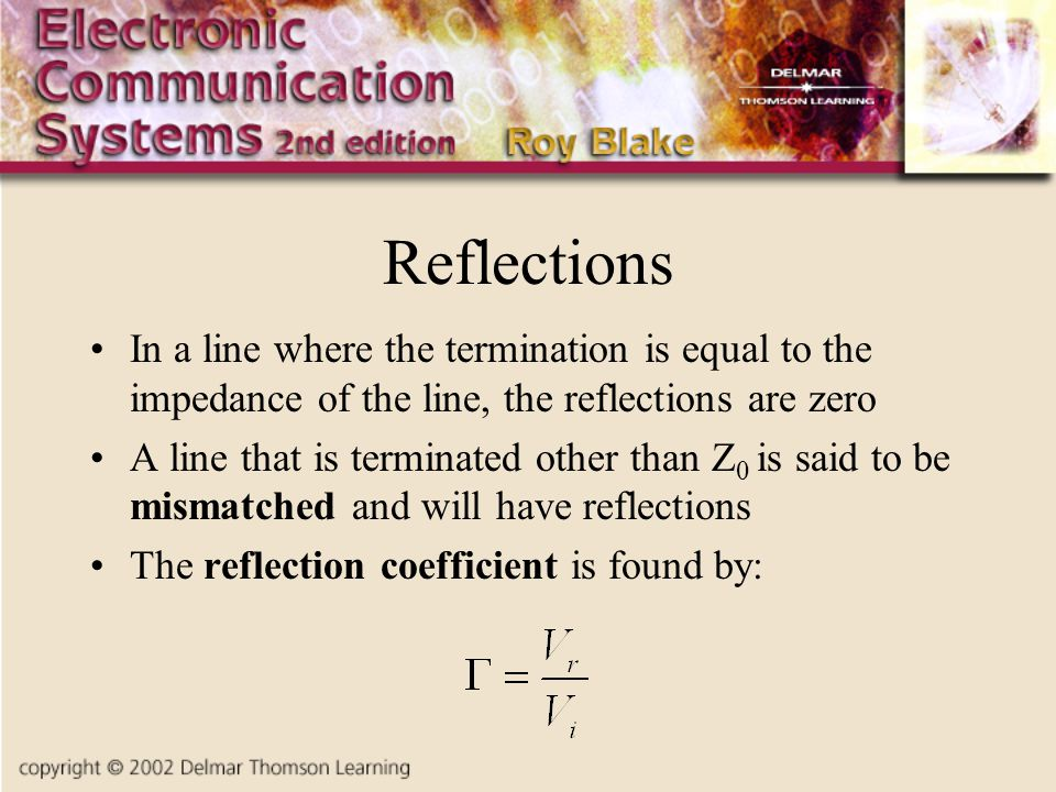Reflections In a line where the termination is equal to the impedance of the line, the reflections are zero A line that is terminated other than Z 0 is said to be mismatched and will have reflections The reflection coefficient is found by: