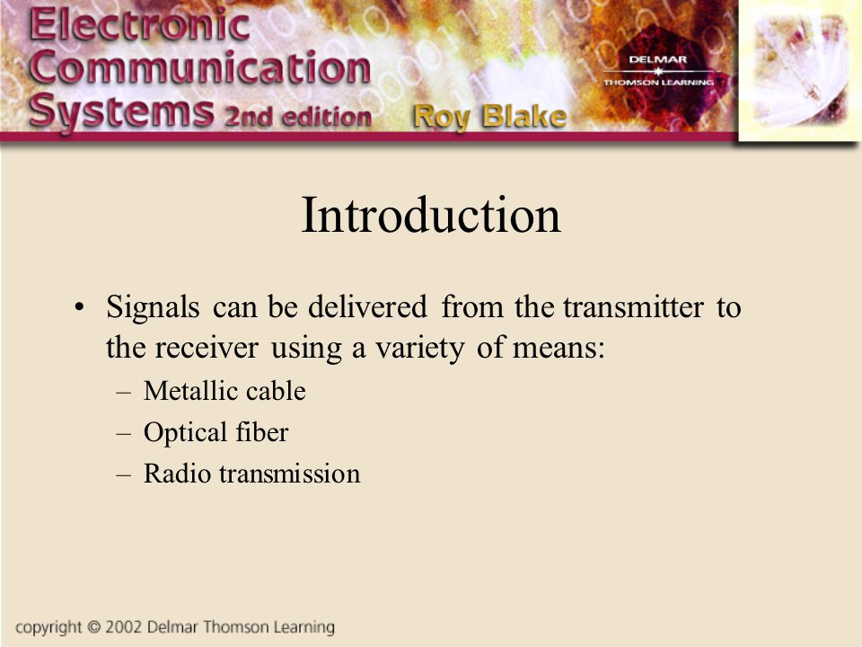 Introduction Signals can be delivered from the transmitter to the receiver using a variety of means: –Metallic cable –Optical fiber –Radio transmission