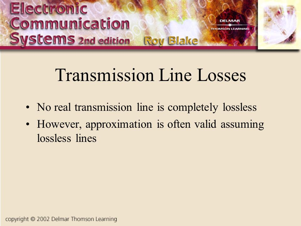 Transmission Line Losses No real transmission line is completely lossless However, approximation is often valid assuming lossless lines
