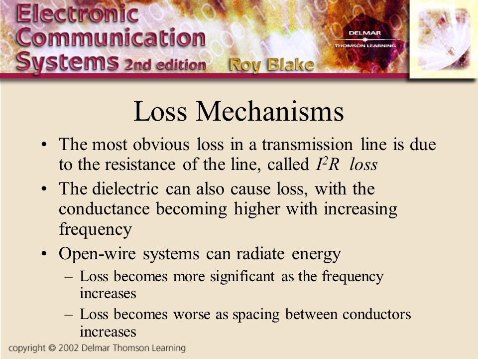 Loss Mechanisms The most obvious loss in a transmission line is due to the resistance of the line, called I 2 R loss The dielectric can also cause loss, with the conductance becoming higher with increasing frequency Open-wire systems can radiate energy –Loss becomes more significant as the frequency increases –Loss becomes worse as spacing between conductors increases