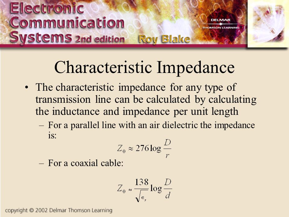 Characteristic Impedance The characteristic impedance for any type of transmission line can be calculated by calculating the inductance and impedance per unit length –For a parallel line with an air dielectric the impedance is: –For a coaxial cable: